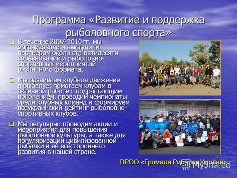 Программа «Развитие и поддержка рыболовного спорта» В течение 2007-2010 гг. мы организовали и выступили партнером около ста пятидесяти соревнований и рыболовно- спортивных мероприятий различного формата. В течение 2007-2010 гг. мы организовали и выст