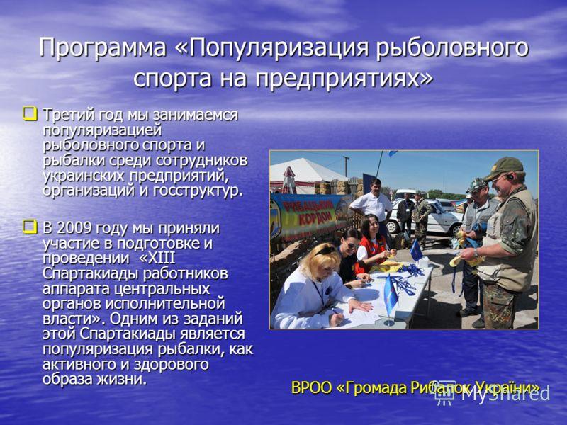 Программа «Популяризация рыболовного спорта на предприятиях» Третий год мы занимаемся популяризацией рыболовного спорта и рыбалки среди сотрудников украинских предприятий, организаций и госструктур. Третий год мы занимаемся популяризацией рыболовного