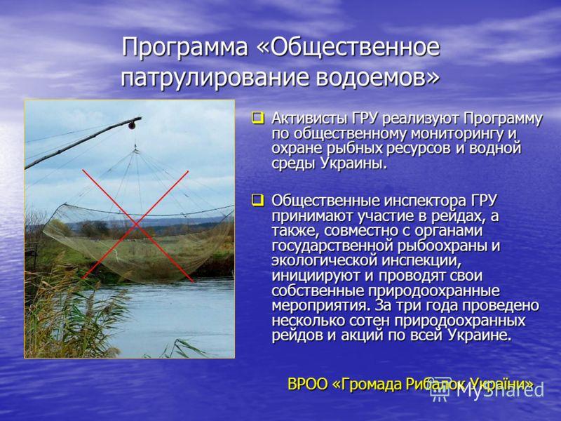 Программа «Общественное патрулирование водоемов» Активисты ГРУ реализуют Программу по общественному мониторингу и охране рыбных ресурсов и водной среды Украины. Активисты ГРУ реализуют Программу по общественному мониторингу и охране рыбных ресурсов и