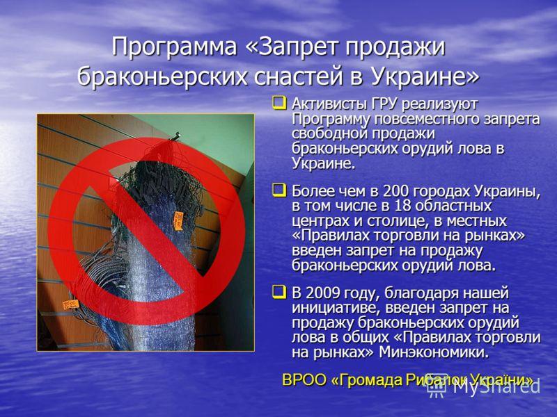 Программа «Запрет продажи браконьерских снастей в Украине» Активисты ГРУ реализуют Программу повсеместного запрета свободной продажи браконьерских орудий лова в Украине. Активисты ГРУ реализуют Программу повсеместного запрета свободной продажи бракон