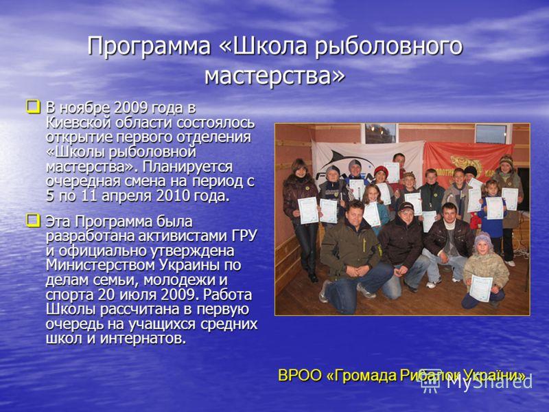 Программа «Школа рыболовного мастерства» В ноябре 2009 года в Киевской области состоялось открытие первого отделения «Школы рыболовной мастерства». Планируется очередная смена на период с 5 по 11 апреля 2010 года. В ноябре 2009 года в Киевской област