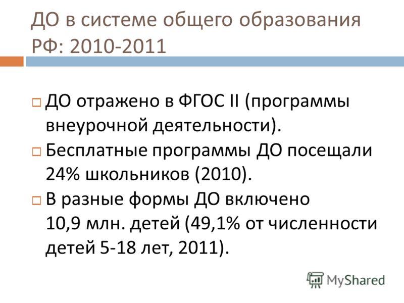 ДО в системе общего образования РФ : 2010-2011 ДО отражено в ФГОС II (программы внеурочной деятельности). Бесплатные программы ДО посещали 24% школьников (2010). В разные формы ДО включено 10,9 млн. детей (49,1% от численности детей 5-18 лет, 2011).