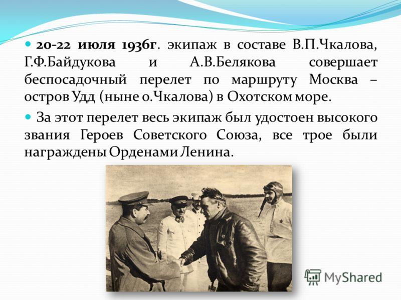 20-22 июля 1936г. экипаж в составе В.П.Чкалова, Г.Ф.Байдукова и А.В.Белякова совершает беспосадочный перелет по маршруту Москва – остров Удд (ныне о.Чкалова) в Охотском море. За этот перелет весь экипаж был удостоен высокого звания Героев Советского