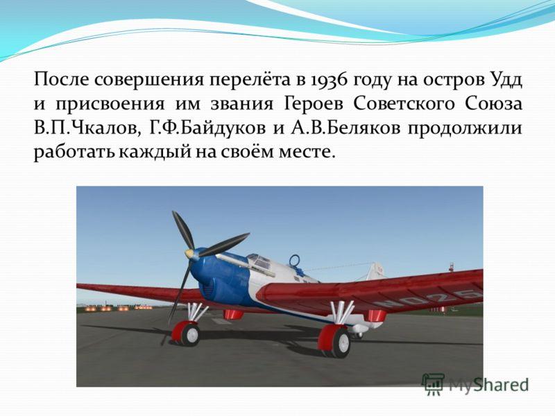 После совершения перелёта в 1936 году на остров Удд и присвоения им звания Героев Советского Союза В.П.Чкалов, Г.Ф.Байдуков и А.В.Беляков продолжили работать каждый на своём месте.