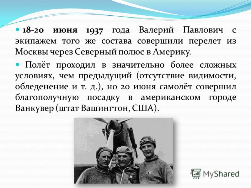18-20 июня 1937 года Валерий Павлович с экипажем того же состава совершили перелет из Москвы через Северный полюс в Америку. Полёт проходил в значительно более сложных условиях, чем предыдущий (отсутствие видимости, обледенение и т. д.), но 20 июня с