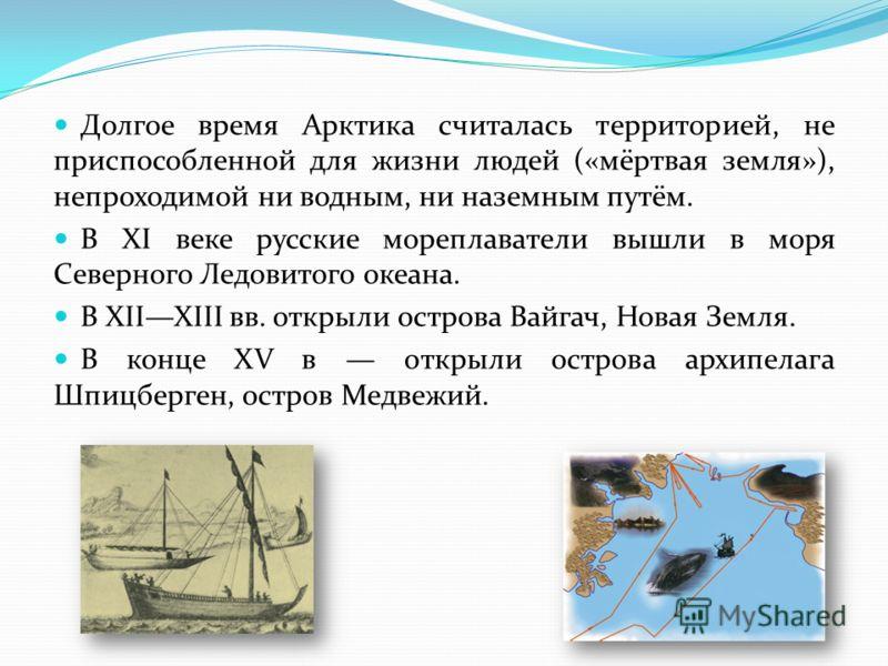 Долгое время Арктика считалась территорией, не приспособленной для жизни людей («мёртвая земля»), непроходимой ни водным, ни наземным путём. В XI веке русские мореплаватели вышли в моря Северного Ледовитого океана. В XIIXIII вв. открыли острова Вайга