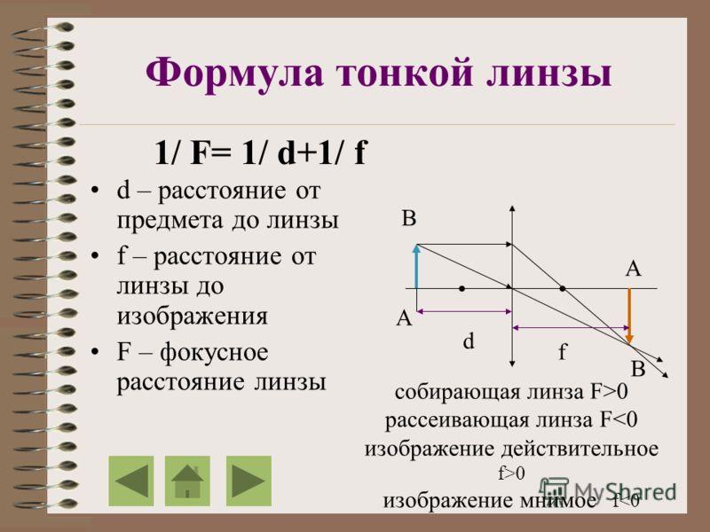 Формула тонкой линзы d – расстояние от предмета до линзы f – расстояние от линзы до изображения F – фокусное расстояние линзы 1/ F= 1/ d+1/ f А В В А d f cобирающая линза F>0 рассеивающая линза F 0 изображение мнимое f