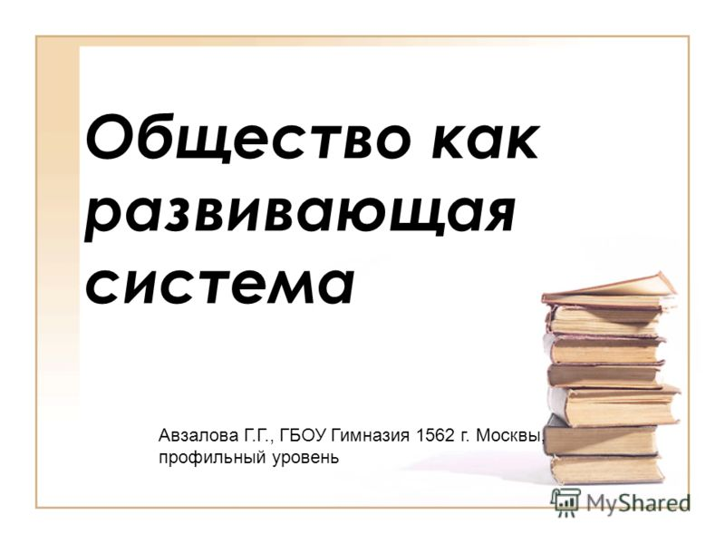 Общество как развивающая система Авзалова Г.Г., ГБОУ Гимназия 1562 г. Москвы, профильный уровень