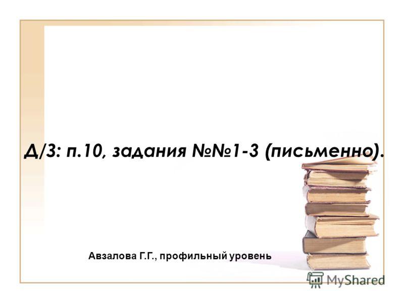 Д/З: п.10, задания 1-3 (письменно). Авзалова Г.Г., профильный уровень