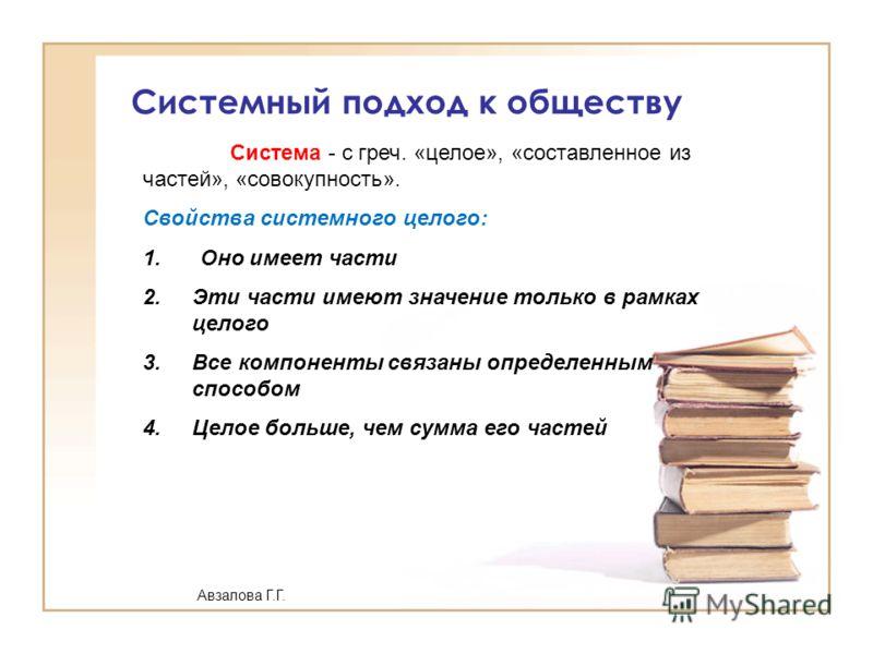 Системный подход к обществу Система - с греч. «целое», «составленное из частей», «совокупность». Свойства системного целого: 1. Оно имеет части 2.Эти части имеют значение только в рамках целого 3.Все компоненты связаны определенным способом 4.Целое б