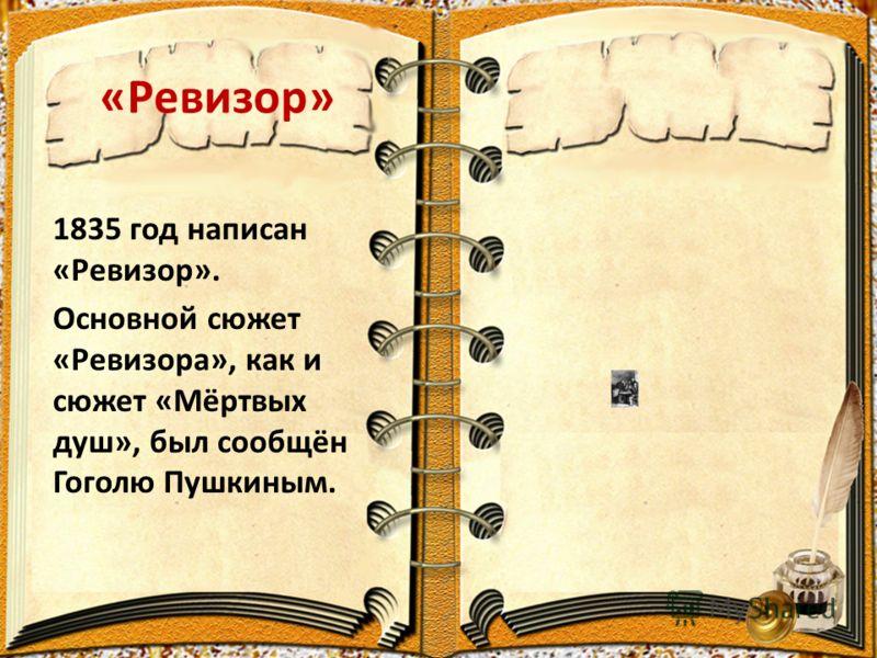 «Ревизор» 1835 год написан «Ревизор». Основной сюжет «Ревизора», как и сюжет «Мёртвых душ», был сообщён Гоголю Пушкиным.