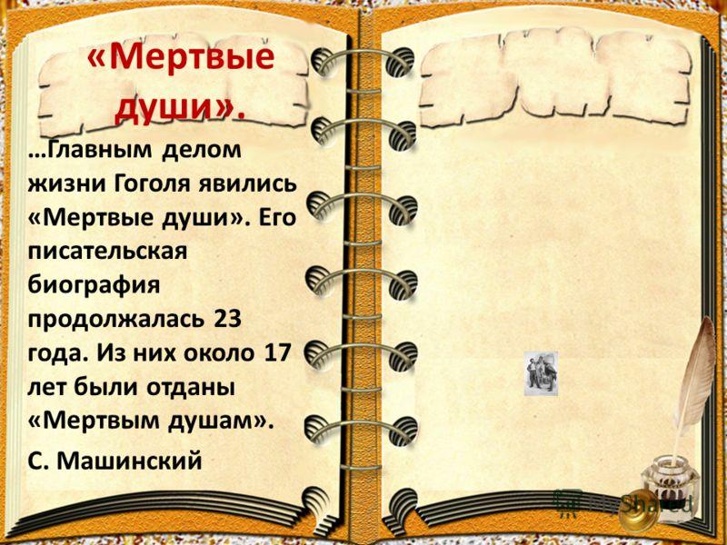 «Мертвые души». …Главным делом жизни Гоголя явились «Мертвые души». Его писательская биография продолжалась 23 года. Из них около 17 лет были отданы «Мертвым душам». С. Машинский