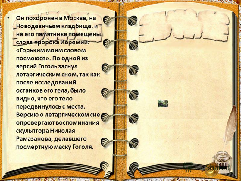 Он похоронен в Москве, на Новодевичьем кладбище, и на его памятнике помещены слова пророка Иеремии: «Горьким моим словом посмеюся». По одной из версий Гоголь заснул летаргическим сном, так как после исследований останков его тела, было видно, что его