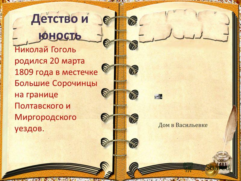 Детство и юность Николай Гоголь родился 20 марта 1809 года в местечке Большие Сорочинцы на границе Полтавского и Миргородского уездов.