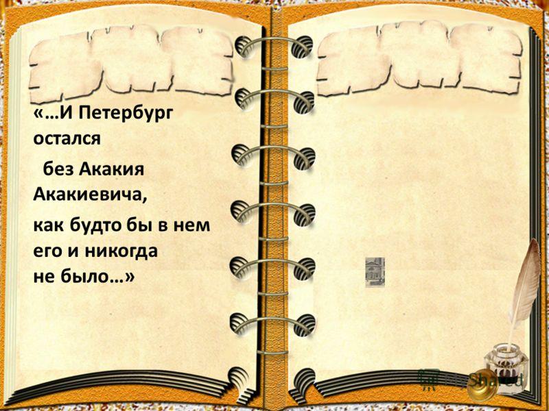 «…И Петербург остался без Акакия Акакиевича, как будто бы в нем его и никогда не было…»