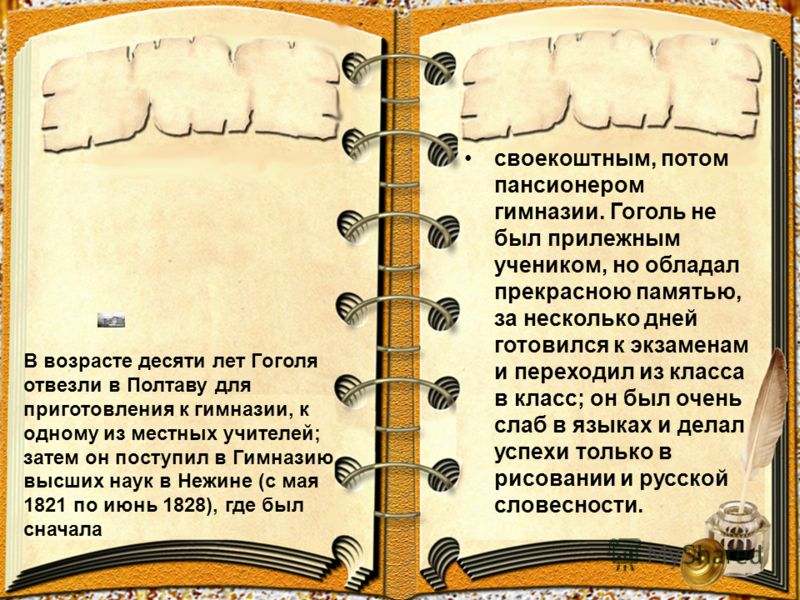 своекоштным, потом пансионером гимназии. Гоголь не был прилежным учеником, но обладал прекрасною памятью, за несколько дней готовился к экзаменам и переходил из класса в класс; он был очень слаб в языках и делал успехи только в рисовании и русской сл