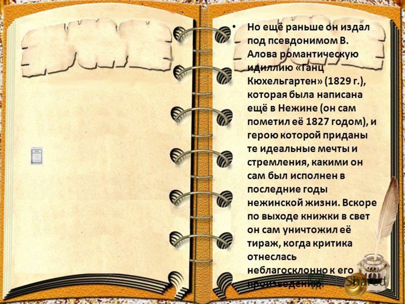 Но ещё раньше он издал под псевдонимом В. Алова романтическую идиллию «Ганц Кюхельгартен» (1829 г.), которая была написана ещё в Нежине (он сам пометил её 1827 годом), и герою которой приданы те идеальные мечты и стремления, какими он сам был исполне