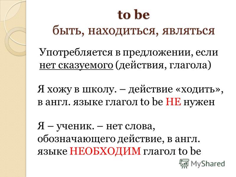 to be быть, находиться, являться Употребляется в предложении, если нет сказуемого (действия, глагола) Я хожу в школу. – действие «ходить», в англ. языке глагол to be НЕ нужен Я – ученик. – нет слова, обозначающего действие, в англ. языке НЕОБХОДИМ гл