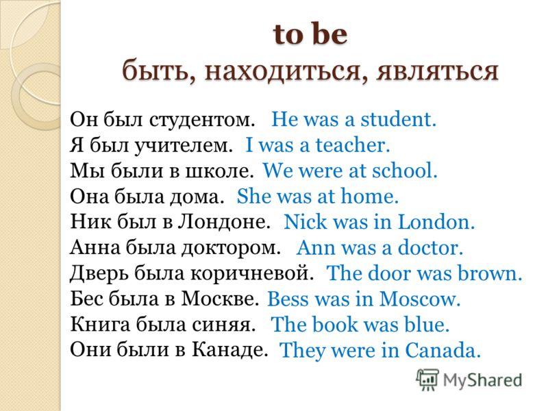 to be быть, находиться, являться Он был студентом. Я был учителем. Мы были в школе. Она была дома. Ник был в Лондоне. Анна была доктором. Дверь была коричневой. Бес была в Москве. Книга была синяя. Они были в Канаде. He was a student. I was a teacher