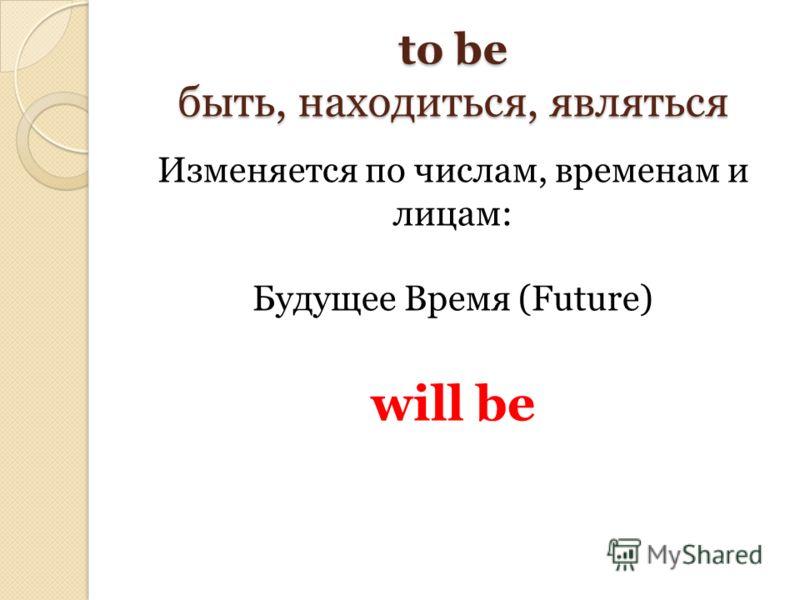 to be быть, находиться, являться Изменяется по числам, временам и лицам: Будущее Время (Future) will be