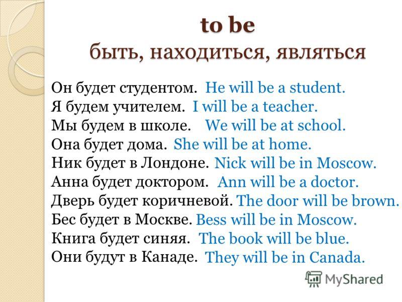 to be быть, находиться, являться Он будет студентом. Я будем учителем. Мы будем в школе. Она будет дома. Ник будет в Лондоне. Анна будет доктором. Дверь будет коричневой. Бес будет в Москве. Книга будет синяя. Они будут в Канаде. He will be a student