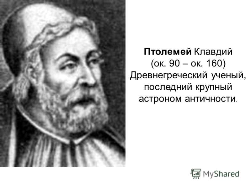 Птолемей Клавдий (ок. 90 – ок. 160) Древнегреческий ученый, последний крупный астроном античности.