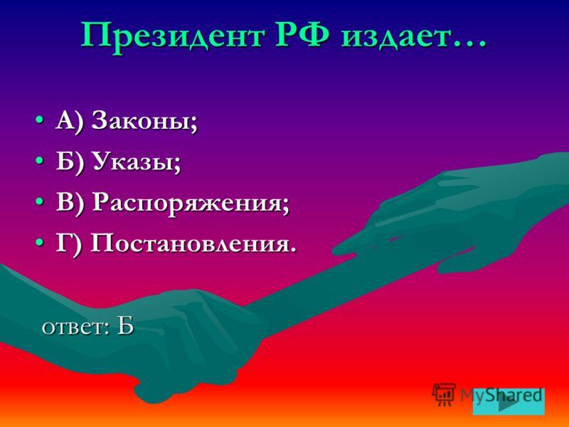 Президент РФ издает… А) Законы;А) Законы; Б) Указы;Б) Указы; В) Распоряжения;В) Распоряжения; Г) Постановления.Г) Постановления. ответ: Б ответ: Б