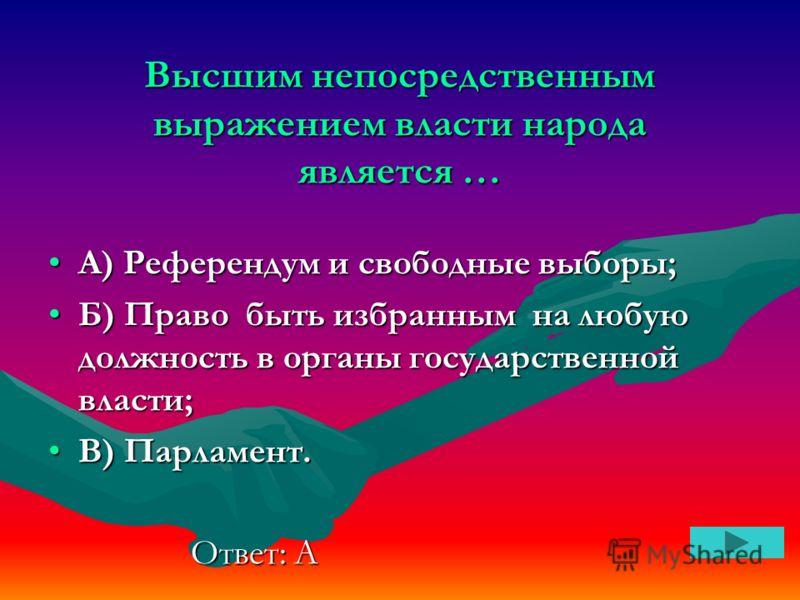 Высшим непосредственным выражением власти народа является … А) Референдум и свободные выборы;А) Референдум и свободные выборы; Б) Право быть избранным на любую должность в органы государственной власти;Б) Право быть избранным на любую должность в орг