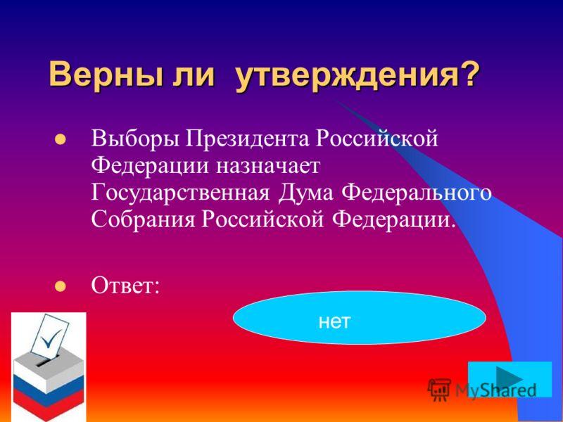 Верны ли утверждения? Выборы Президента Российской Федерации назначает Государственная Дума Федерального Собрания Российской Федерации. Ответ: нет