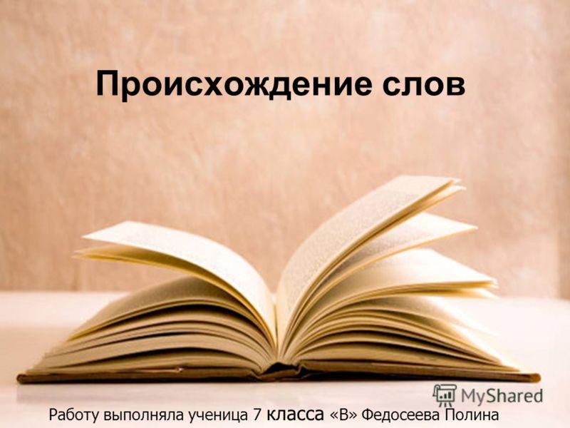 Происхождение слов Работу выполняла ученица 7 класса «В» Федосеева Полина