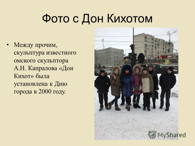 Фото с Дон Кихотом Между прочим, скульптура известного омского скульптора А. Н. Капралова « Дон Кихот » была установлена к Дню города в 2000 году.
