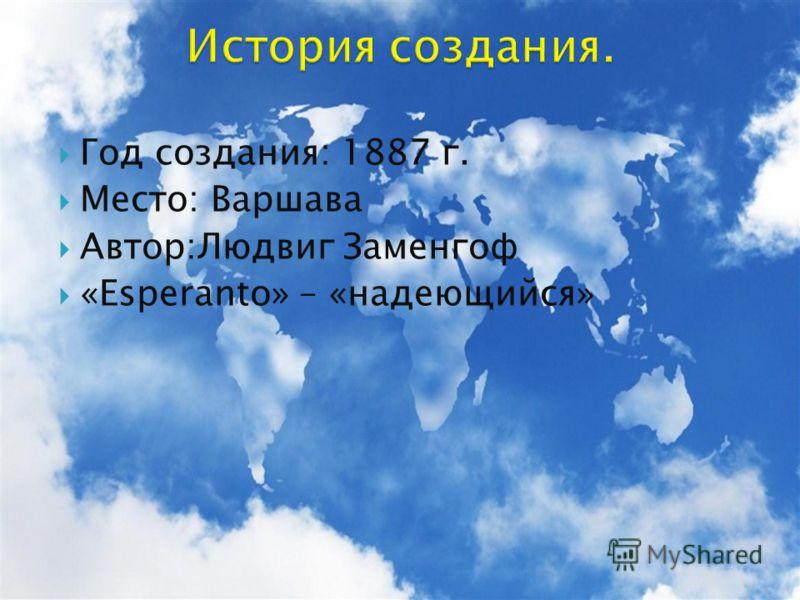 Год создания: 1887 г. Место: Варшава Автор:Людвиг Заменгоф «Esperanto» – «надеющийся»