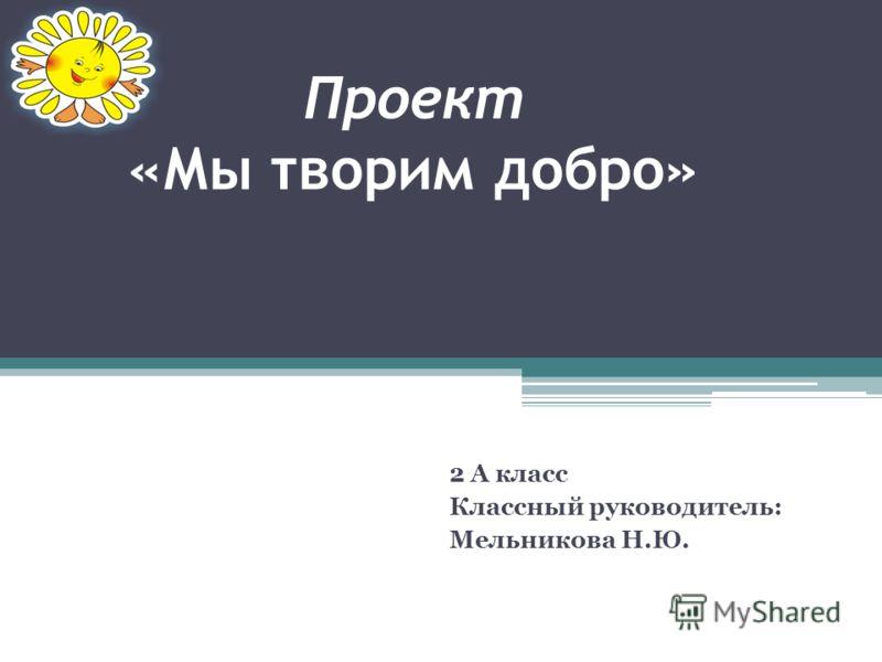 Проект «Мы творим добро» 2 А класс Классный руководитель: Мельникова Н.Ю.
