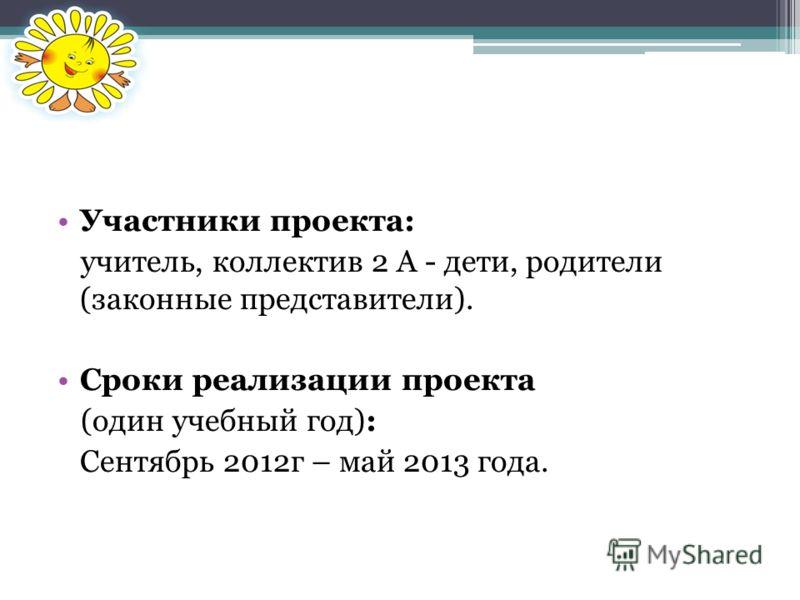 Участники проекта: учитель, коллектив 2 А - дети, родители (законные представители). Сроки реализации проекта (один учебный год): Сентябрь 2012г – май 2013 года.