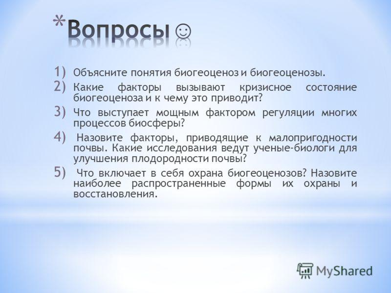 1) Объясните понятия биогеоценоз и биогеоценозы. 2) Какие факторы вызывают кризисное состояние биогеоценоза и к чему это приводит? 3) Что выступает мощным фактором регуляции многих процессов биосферы? 4) Назовите факторы, приводящие к малопригодности