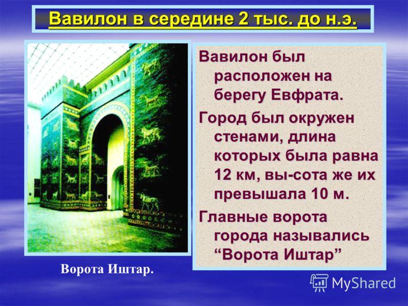 Вавилон в середине 2 тыс. до н.э. Вавилон был расположен на берегу Евфрата. Город был окружен стенами, длина которых была равна 12 км, вы-сота же их превышала 10 м. Главные ворота города назывались Ворота Иштар Ворота Иштар.