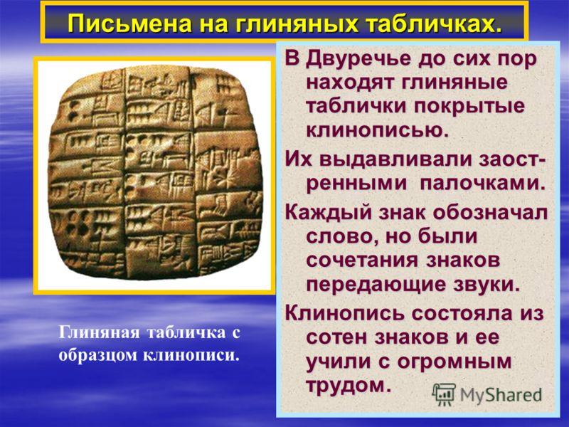 Письмена на глиняных табличках. В Двуречье до сих пор находят глиняные таблички покрытые клинописью. Их выдавливали заост- ренными палочками. Каждый знак обозначал слово, но были сочетания знаков передающие звуки. Клинопись состояла из сотен знаков и