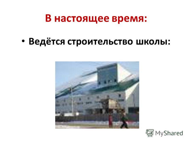 В настоящее время: Ведётся строительство школы: