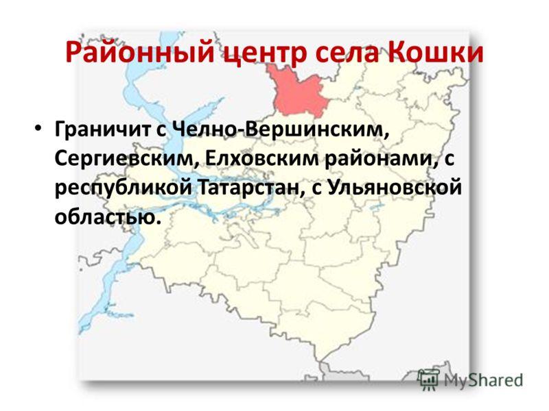 Районный центр села Кошки Граничит с Челно-Вершинским, Сергиевским, Елховским районами, с республикой Татарстан, с Ульяновской областью.