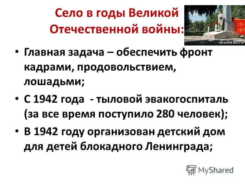Село в годы Великой Отечественной войны: Главная задача – обеспечить фронт кадрами, продовольствием, лошадьми; С 1942 года - тыловой эвакогоспиталь (за все время поступило 280 человек); В 1942 году организован детский дом для детей блокадного Ленингр