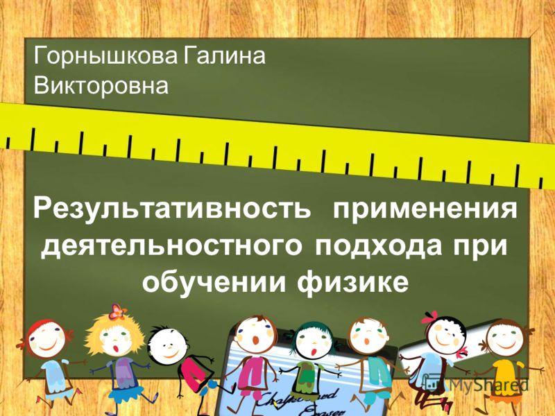 Результативность применения деятельностного подхода при обучении физике Горнышкова Галина Викторовна