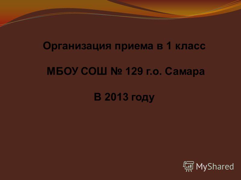 Организация приема в 1 класс МБОУ СОШ 129 г.о. Самара В 2013 году