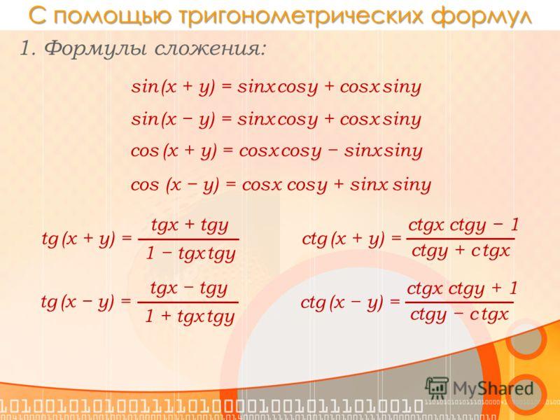 С помощью тригонометрических формул 1. Формулы сложения: sin (x + y) = sinx cosy + cosx siny cos (x + y) = cosx cosy sinx siny tgx + tgy tg (x + y) = 1 tgx tgy sin (x y) = sinx cosy + cosx siny cos (x y) = cosx cosy + sinx siny tgx tgy tg (x y) = 1 +