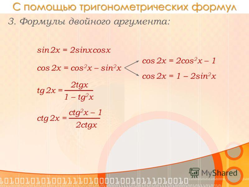 С помощью тригонометрических формул 3. Формулы двойного аргумента: sin 2x = 2sinx cosx cos 2x = cos 2 x – sin 2 x cos 2x = 2cos 2 x – 1 cos 2x = 1 – 2sin 2 x tg 2x = 2tgx 1 – tg 2 x ctg 2x = 2ctgx ctg 2 x – 1