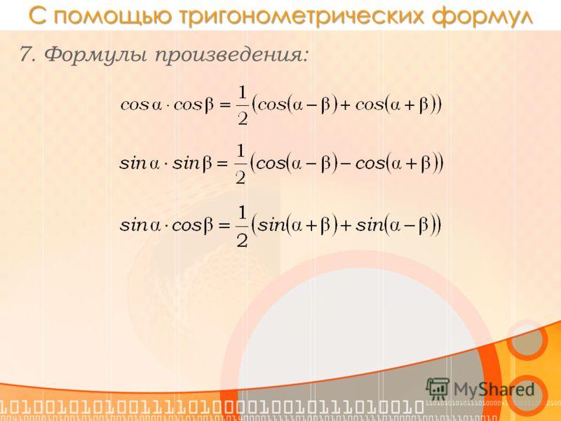 С помощью тригонометрических формул 7. Формулы произведения:
