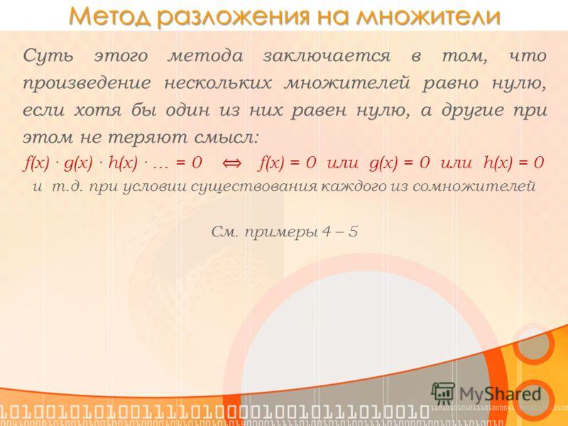 Метод разложения на множители Суть этого метода заключается в том, что произведение нескольких множителей равно нулю, если хотя бы один из них равен нулю, а другие при этом не теряют смысл: f(x) · g(x) · h(x) · … = 0 f(x) = 0 или g(x) = 0 или h(x) =
