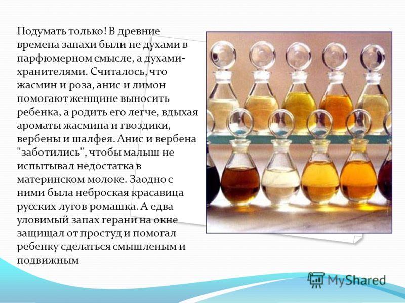Подумать только! В древние времена запахи были не духами в парфюмерном смысле, а духами- хранителями. Считалось, что жасмин и роза, анис и лимон помогают женщине выносить ребенка, а родить его легче, вдыхая ароматы жасмина и гвоздики, вербены и шалфе