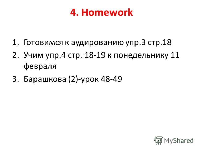 4. Homework 1.Готовимся к аудированию упр.3 стр.18 2.Учим упр.4 стр. 18-19 к понедельнику 11 февраля 3.Барашкова (2)-урок 48-49