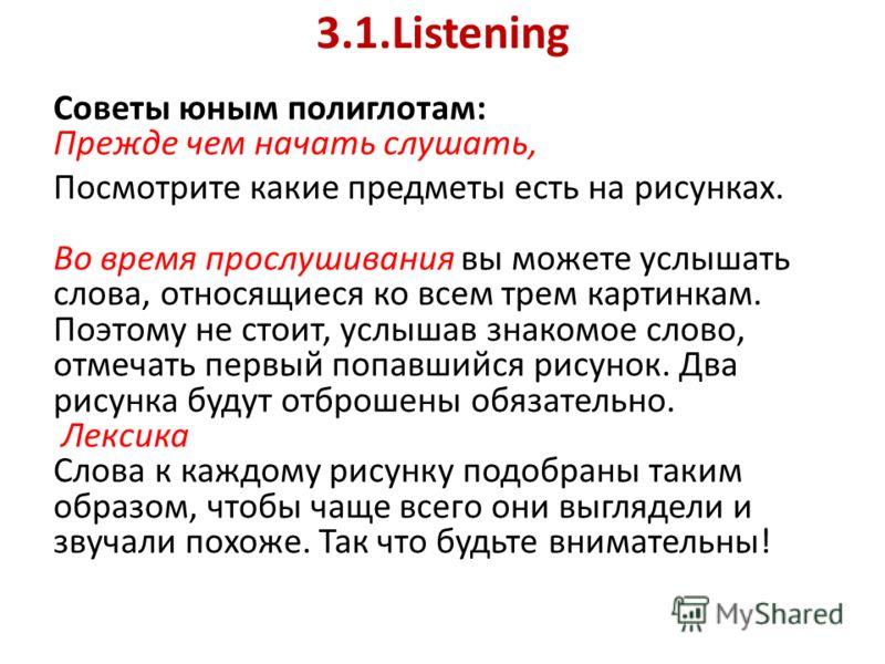 3.1.Listening Советы юным полиглотам: Прежде чем начать слушать, Посмотрите какие предметы есть на рисунках. Во время прослушивания вы можете услышать слова, относящиеся ко всем трем картинкам. Поэтому не стоит, услышав знакомое слово, отмечать первы