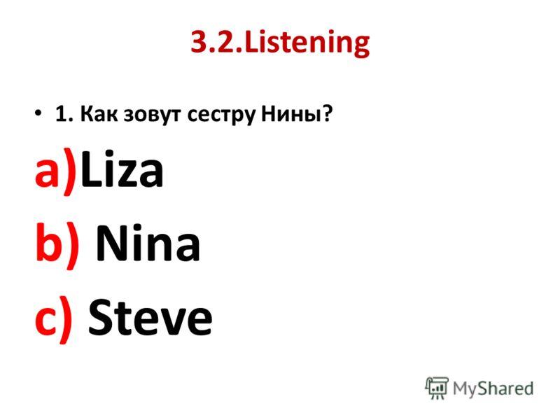 3.2.Listening 1. Как зовут сестру Нины? a)Liza b) Nina c) Steve